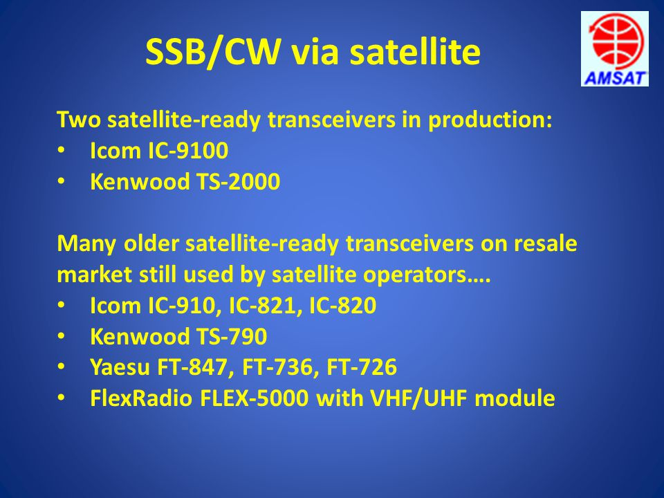 Two satellite-ready transceivers in production: Icom IC-9100 Kenwood TS-2000 Many older satellite-ready transceivers on resale market still used by sa