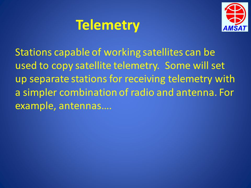 Telemetry Stations capable of working satellites can be used to copy satellite telemetry. Some will set up separate stations for receiving telemetry w
