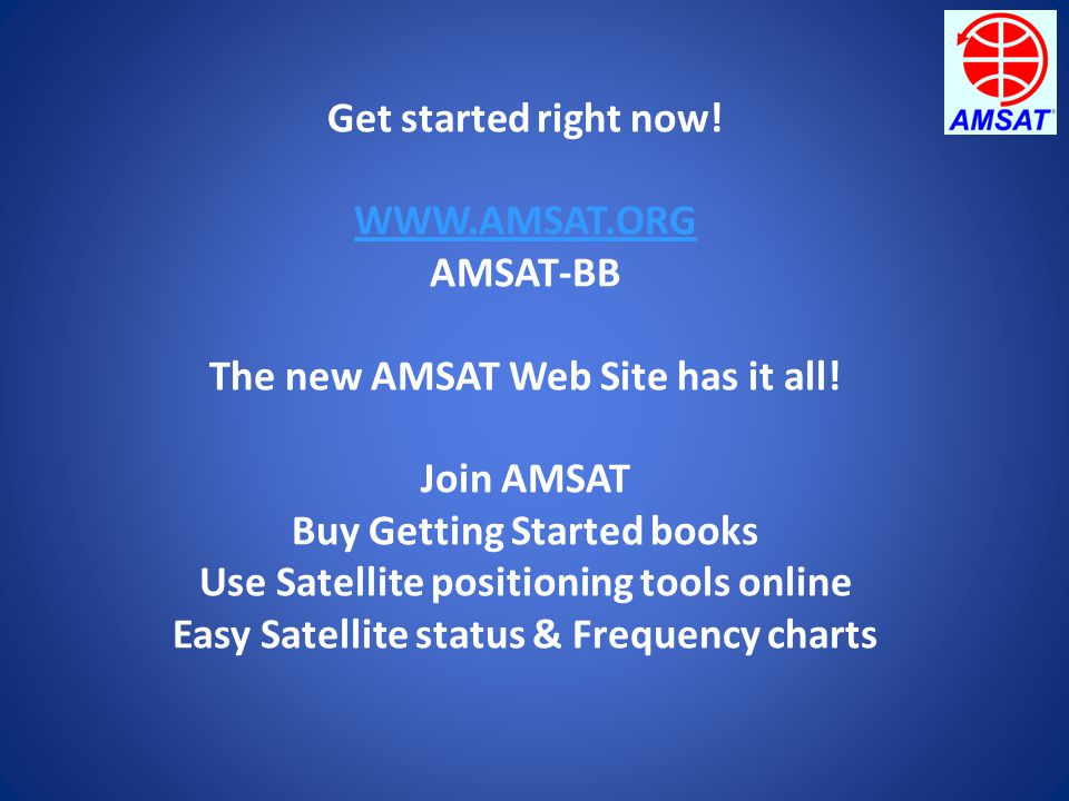 Get started right now! WWW.AMSAT.ORG AMSAT-BB The new AMSAT Web Site has it all! Join AMSAT Buy Getting Started books Use Satellite positioning tools