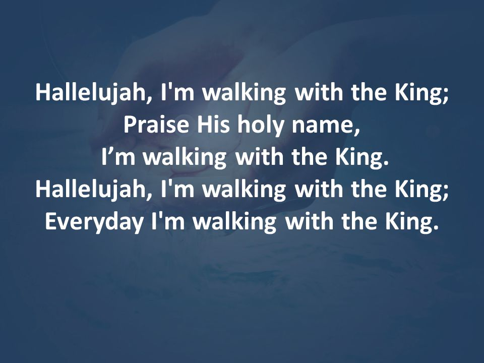 Hallelujah, I'm walking with the King; Praise His holy name, I'm walking with the King. Hallelujah, I'm walking with the King; Everyday I'm walking wi
