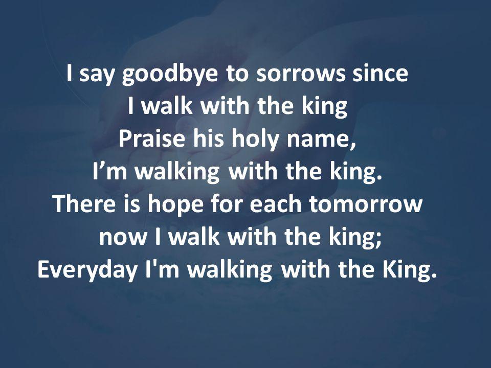 Hallelujah, I m walking with the King; Praise His holy name, I'm walking with the King.