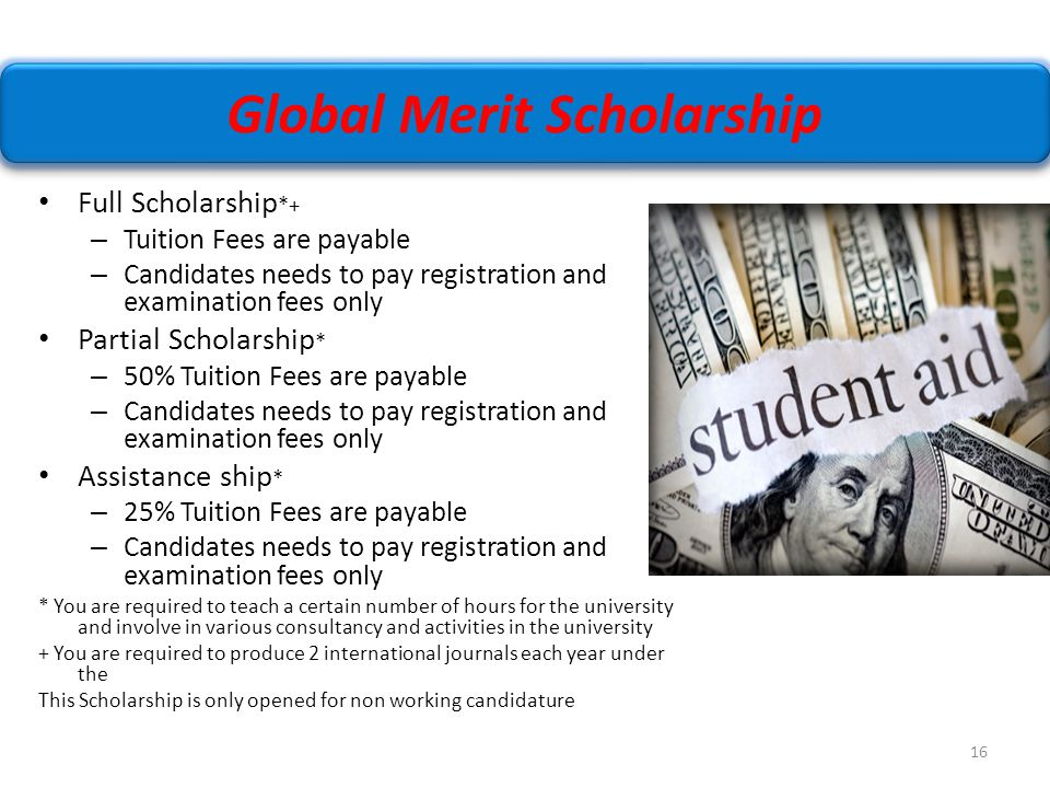 16 Full Scholarship *+ – Tuition Fees are payable – Candidates needs to pay registration and examination fees only Partial Scholarship * – 50% Tuition