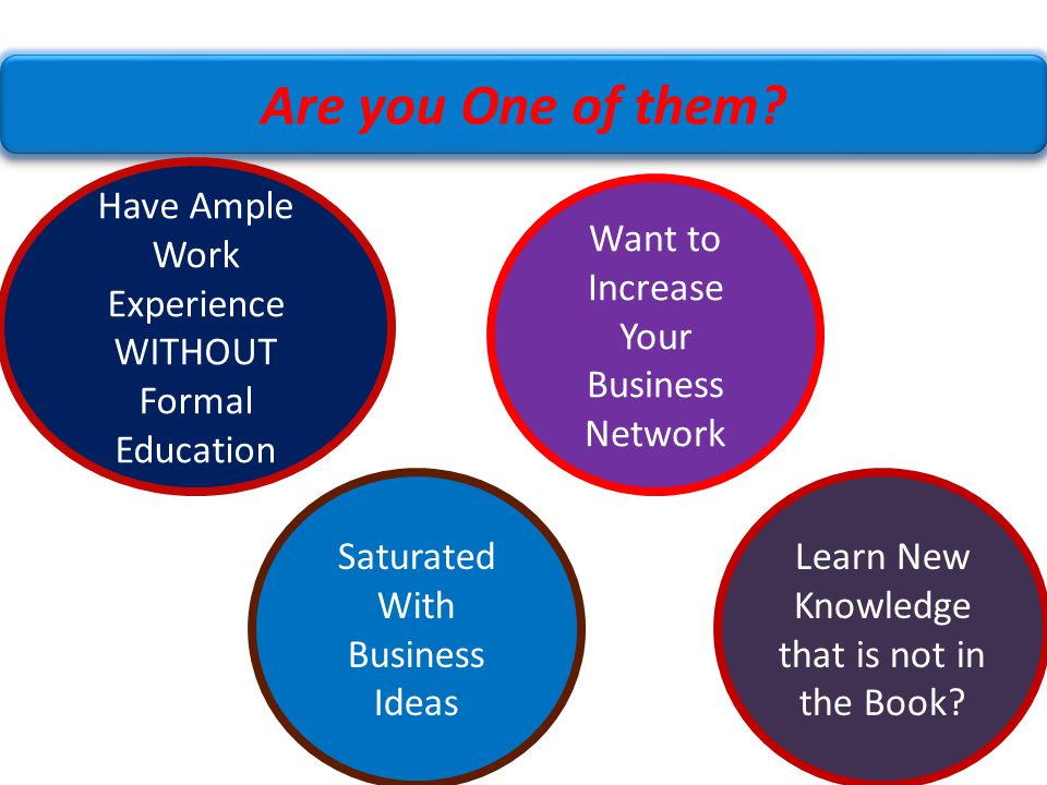 8 Are you One of them? Have Ample Work Experience WITHOUT Formal Education Saturated With Business Ideas Want to Increase Your Business Network Learn