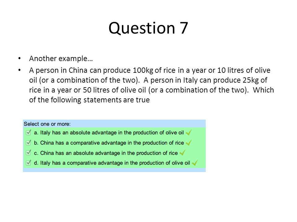 Question 7 Another example… A person in China can produce 100kg of rice in a year or 10 litres of olive oil (or a combination of the two).
