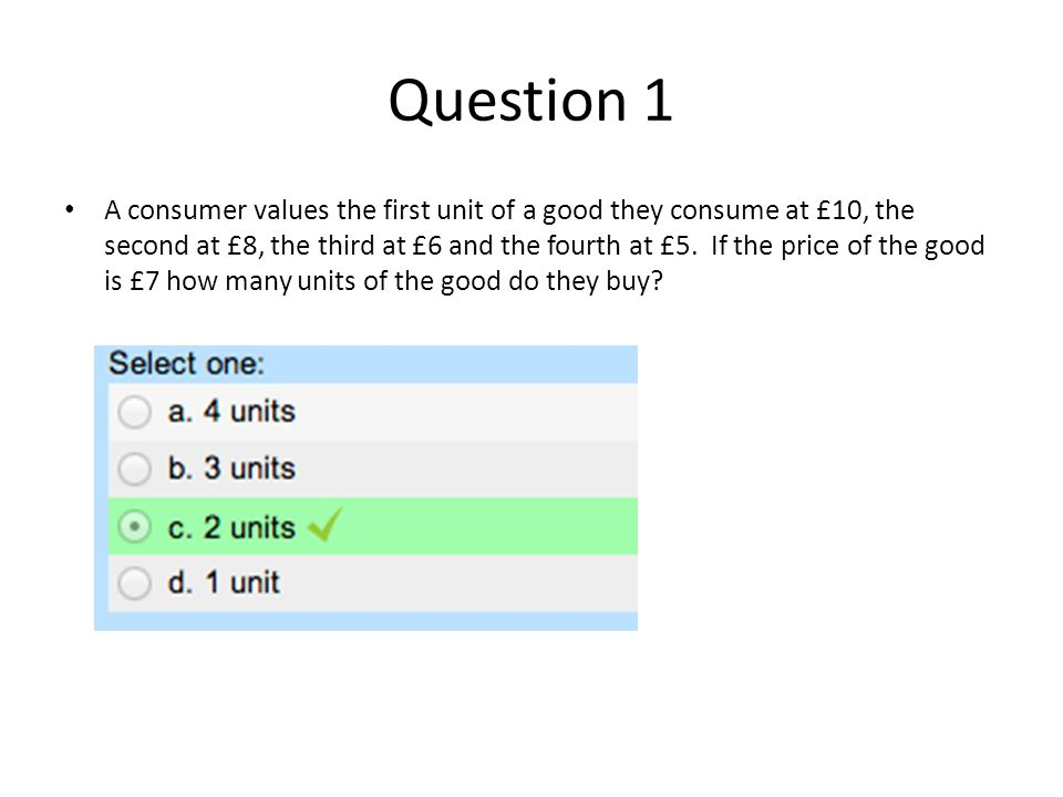Question 1 A consumer values the first unit of a good they consume at £10, the second at £8, the third at £6 and the fourth at £5.