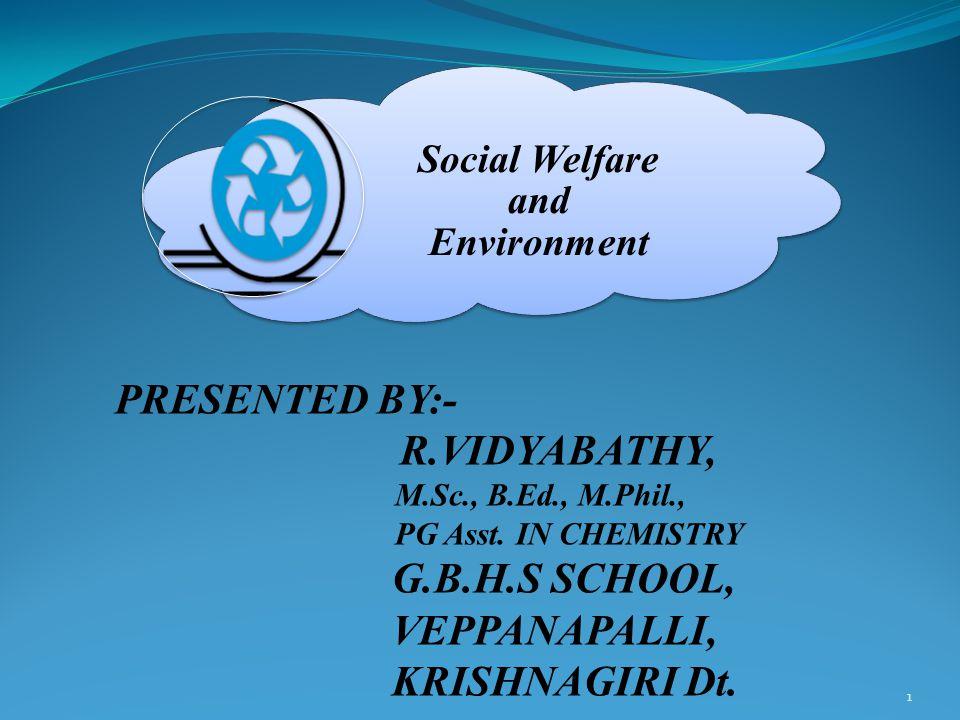 1 Social Welfare and Environment PRESENTED BY:- R.VIDYABATHY, M.Sc., B.Ed., M.Phil., PG Asst.