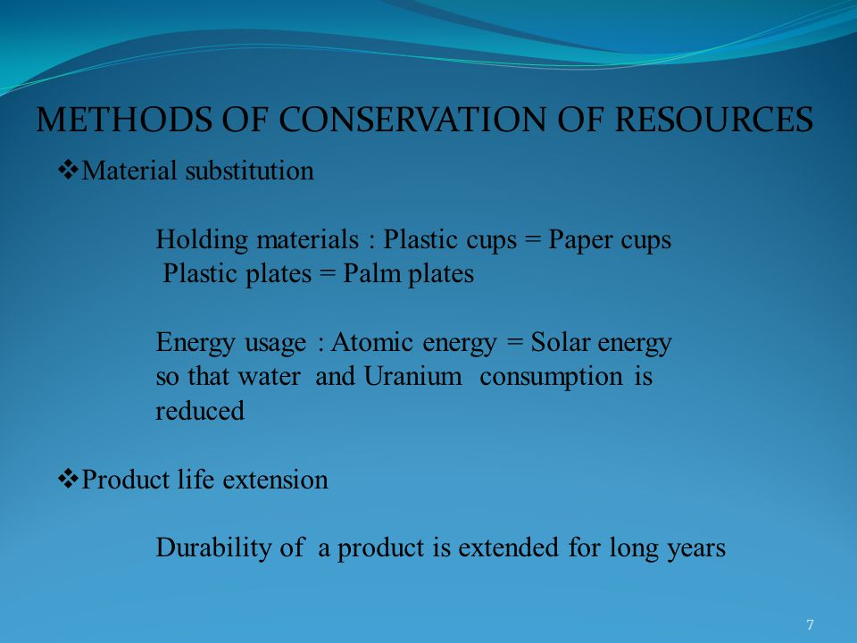 METHODS OF CONSERVATION OF RESOURCES  Material substitution Holding materials : Plastic cups = Paper cups Plastic plates = Palm plates Energy usage : Atomic energy = Solar energy so that water and Uranium consumption is reduced  Product life extension Durability of a product is extended for long years 7