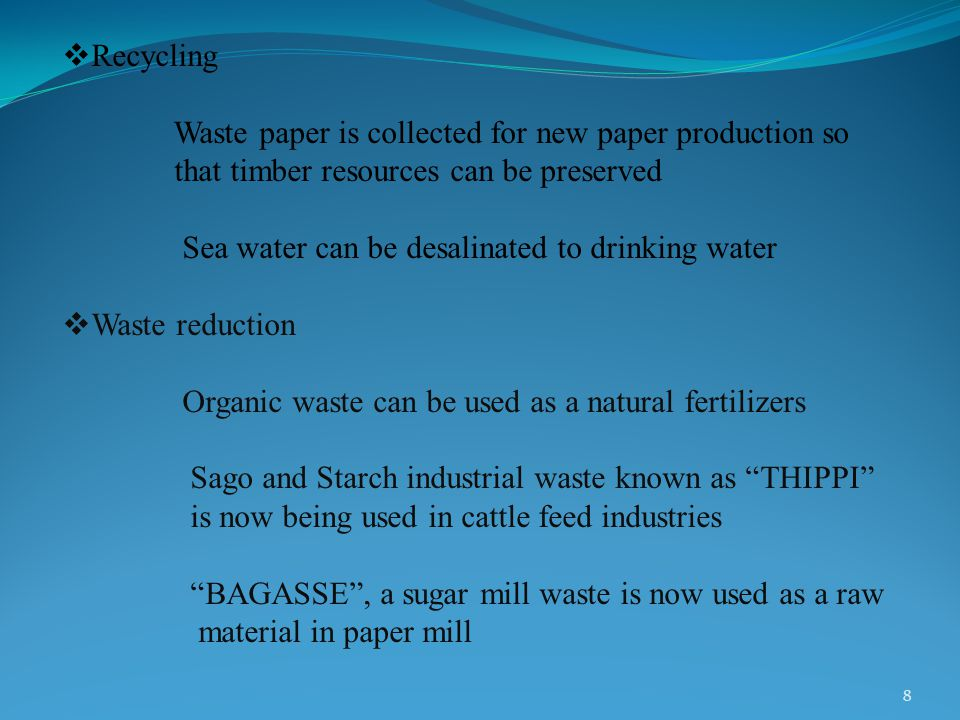  Recycling Waste paper is collected for new paper production so that timber resources can be preserved Sea water can be desalinated to drinking water  Waste reduction Organic waste can be used as a natural fertilizers Sago and Starch industrial waste known as THIPPI is now being used in cattle feed industries BAGASSE , a sugar mill waste is now used as a raw material in paper mill 8