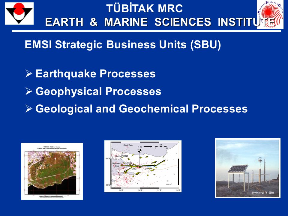 EMSI Strategic Business Units (SBU)  Earthquake Processes  Geophysical Processes  Geological and Geochemical Processes TÜBİTAK MRC EARTH & MARINE SCIENCES INSTITUTE