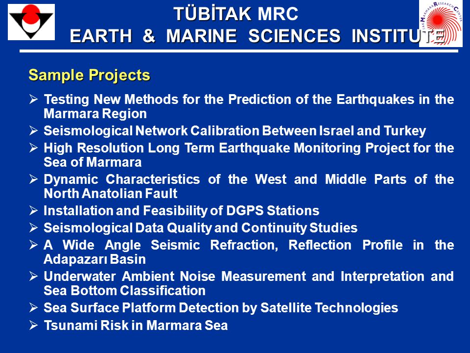 Sample Projects  Testing New Methods for the Prediction of the Earthquakes in the Marmara Region  Seismological Network Calibration Between Israel and Turkey  High Resolution Long Term Earthquake Monitoring Project for the Sea of Marmara  Dynamic Characteristics of the West and Middle Parts of the North Anatolian Fault  Installation and Feasibility of DGPS Stations  Seismological Data Quality and Continuity Studies  A Wide Angle Seismic Refraction, Reflection Profile in the Adapazarı Basin  Underwater Ambient Noise Measurement and Interpretation and Sea Bottom Classification  Sea Surface Platform Detection by Satellite Technologies  Tsunami Risk in Marmara Sea TÜBİTAK TÜBİTAK MRC EARTH & MARINE SCIENCES INSTITUTE