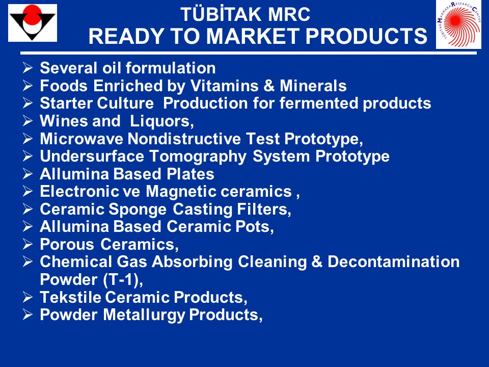  Several oil formulation  Foods Enriched by Vitamins & Minerals  Starter Culture Production for fermented products  Wines and Liquors,  Microwave Nondistructive Test Prototype,  Undersurface Tomography System Prototype  Allumina Based Plates  Electronic ve Magnetic ceramics,  Ceramic Sponge Casting Filters,  Allumina Based Ceramic Pots,  Porous Ceramics,  Chemical Gas Absorbing Cleaning & Decontamination Powder (T-1),  Tekstile Ceramic Products,  Powder Metallurgy Products, TÜBİTAK MRC READY TO MARKET PRODUCTS
