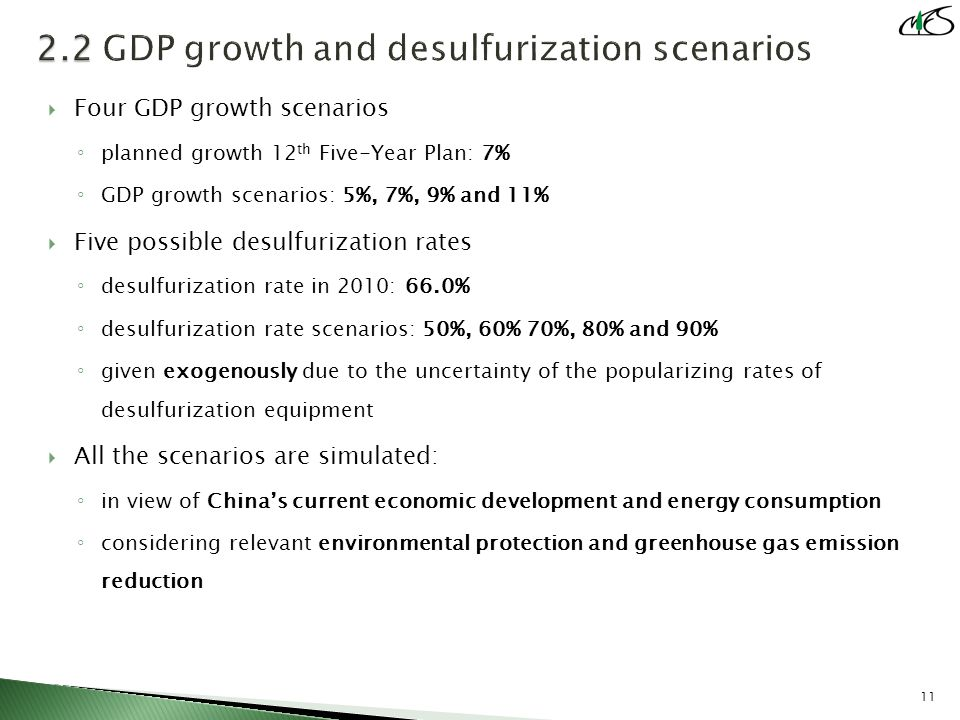  Four GDP growth scenarios ◦ planned growth 12 th Five-Year Plan: 7% ◦ GDP growth scenarios: 5%, 7%, 9% and 11%  Five possible desulfurization rates ◦ desulfurization rate in 2010: 66.0% ◦ desulfurization rate scenarios: 50%, 60% 70%, 80% and 90% ◦ given exogenously due to the uncertainty of the popularizing rates of desulfurization equipment  All the scenarios are simulated: ◦ in view of China's current economic development and energy consumption ◦ considering relevant environmental protection and greenhouse gas emission reduction 11