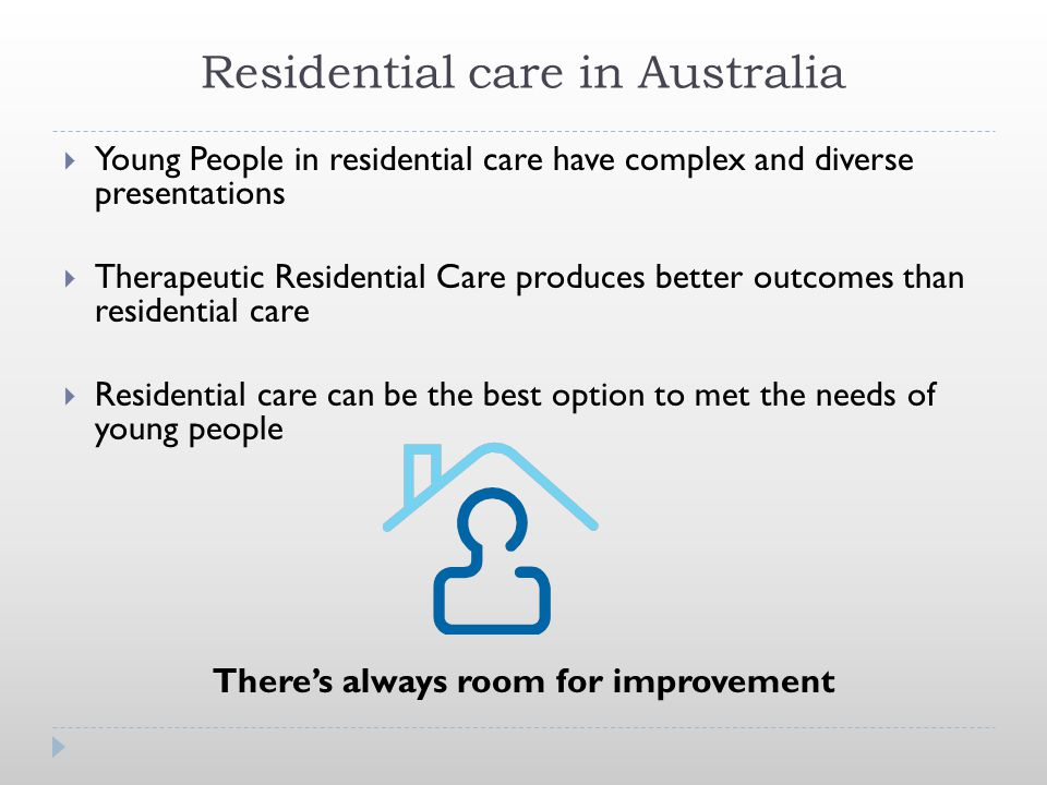 Residential care in Australia  Young People in residential care have complex and diverse presentations  Therapeutic Residential Care produces better outcomes than residential care  Residential care can be the best option to met the needs of young people There's always room for improvement