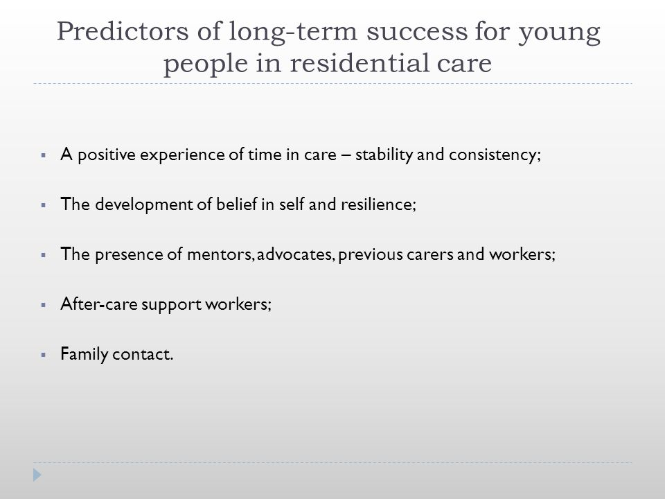 Predictors of long-term success for young people in residential care  A positive experience of time in care – stability and consistency;  The development of belief in self and resilience;  The presence of mentors, advocates, previous carers and workers;  After-care support workers;  Family contact.