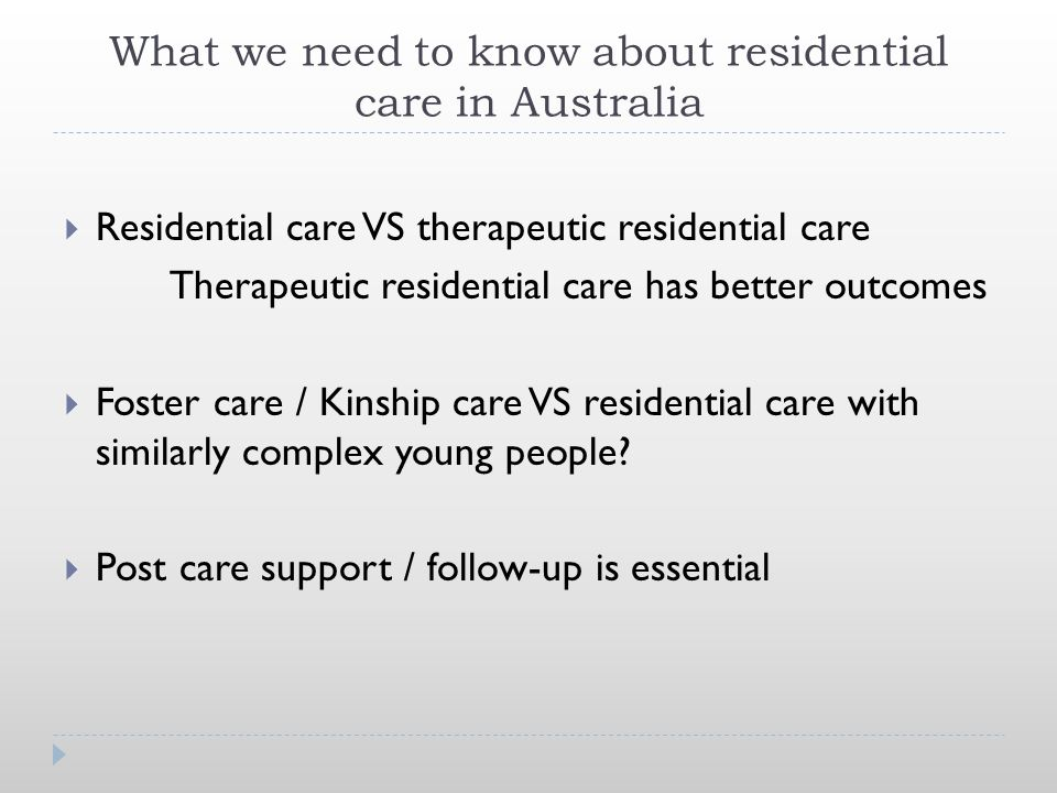 What we need to know about residential care in Australia  Residential care VS therapeutic residential care Therapeutic residential care has better outcomes  Foster care / Kinship care VS residential care with similarly complex young people.