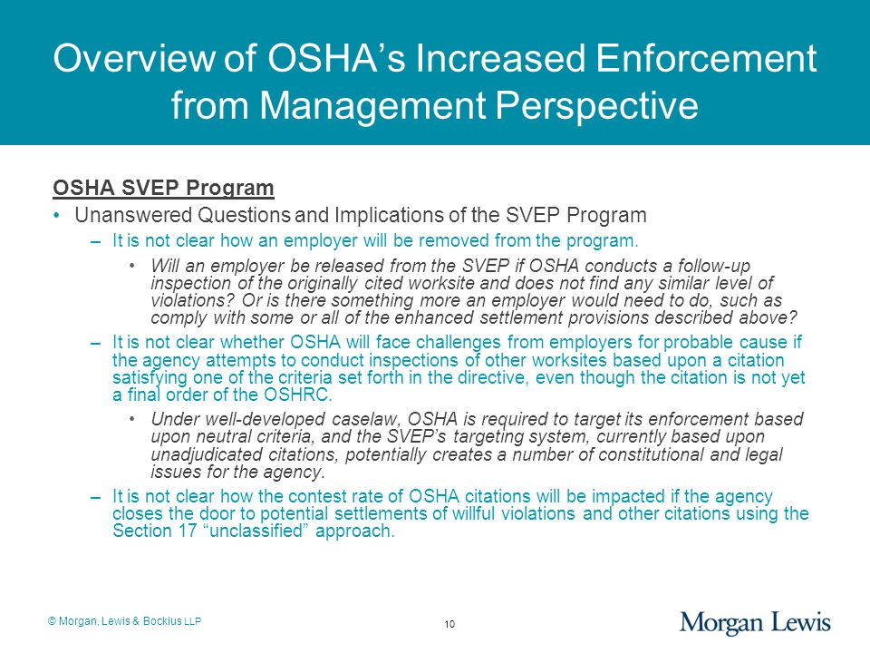© Morgan, Lewis & Bockius LLP Overview of OSHA's Increased Enforcement from Management Perspective OSHA SVEP Program Unanswered Questions and Implications of the SVEP Program –It is not clear how an employer will be removed from the program.