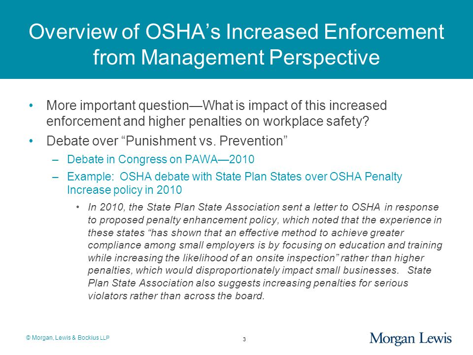 © Morgan, Lewis & Bockius LLP Overview of OSHA's Increased Enforcement from Management Perspective More important question—What is impact of this increased enforcement and higher penalties on workplace safety.