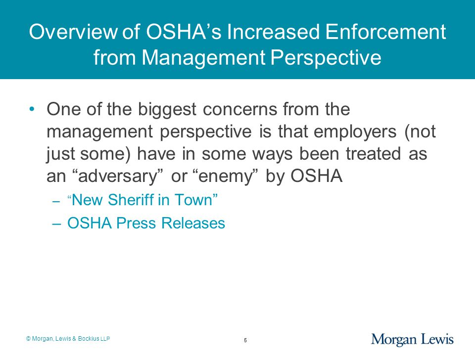 © Morgan, Lewis & Bockius LLP Overview of OSHA's Increased Enforcement from Management Perspective One of the biggest concerns from the management perspective is that employers (not just some) have in some ways been treated as an adversary or enemy by OSHA – New Sheriff in Town –OSHA Press Releases 5