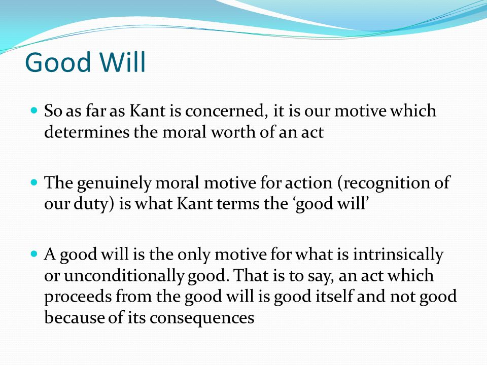 Good Will So as far as Kant is concerned, it is our motive which determines the moral worth of an act The genuinely moral motive for action (recogniti