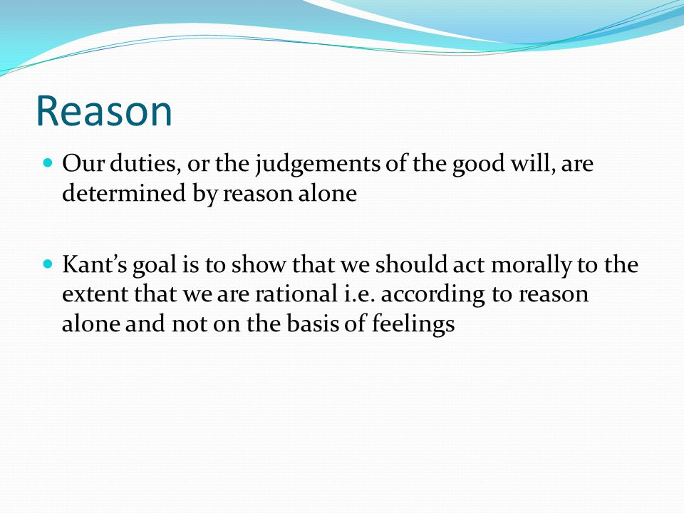 Reason Our duties, or the judgements of the good will, are determined by reason alone Kant's goal is to show that we should act morally to the extent
