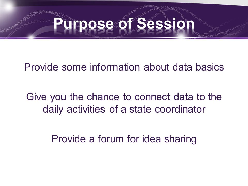 Provide some information about data basics Give you the chance to connect data to the daily activities of a state coordinator Provide a forum for idea sharing