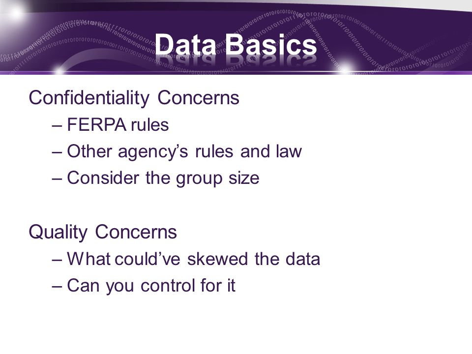 Confidentiality Concerns –FERPA rules –Other agency's rules and law –Consider the group size Quality Concerns –What could've skewed the data –Can you control for it