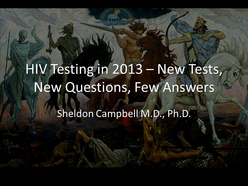 HIV Testing in 2013 – New Tests, New Questions, Few Answers Sheldon Campbell M.D., Ph.D.