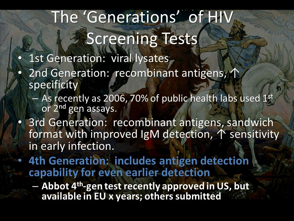 The 'Generations' of HIV Screening Tests 1st Generation: viral lysates 1st Generation: viral lysates 2nd Generation: recombinant antigens, ↑ specificity 2nd Generation: recombinant antigens, ↑ specificity – As recently as 2006, 70% of public health labs used 1 st or 2 nd gen assays.