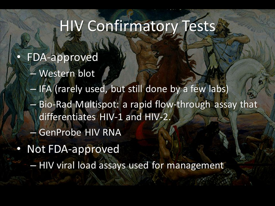 HIV Confirmatory Tests FDA-approved FDA-approved – Western blot – IFA (rarely used, but still done by a few labs) – Bio-Rad Multispot: a rapid flow-through assay that differentiates HIV-1 and HIV-2.