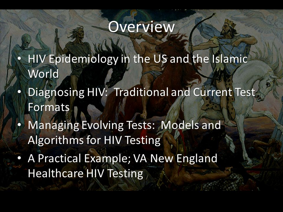 Overview HIV Epidemiology in the US and the Islamic World HIV Epidemiology in the US and the Islamic World Diagnosing HIV: Traditional and Current Test Formats Diagnosing HIV: Traditional and Current Test Formats Managing Evolving Tests: Models and Algorithms for HIV Testing Managing Evolving Tests: Models and Algorithms for HIV Testing A Practical Example; VA New England Healthcare HIV Testing A Practical Example; VA New England Healthcare HIV Testing