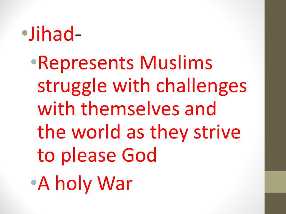 Jihad- Represents Muslims struggle with challenges with themselves and the world as they strive to please God A holy War