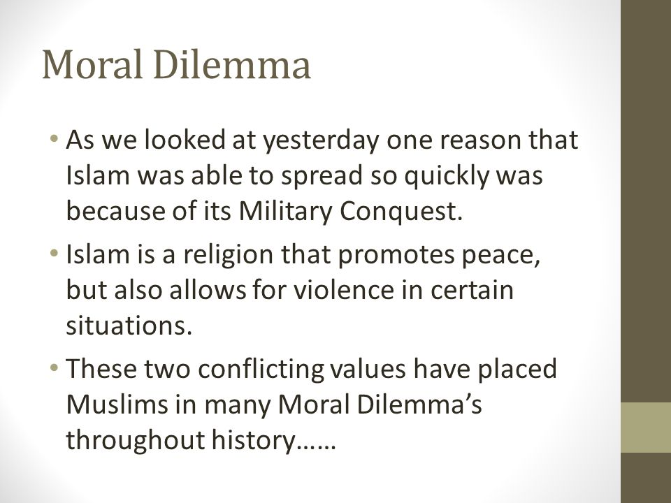 Moral Dilemma As we looked at yesterday one reason that Islam was able to spread so quickly was because of its Military Conquest. Islam is a religion