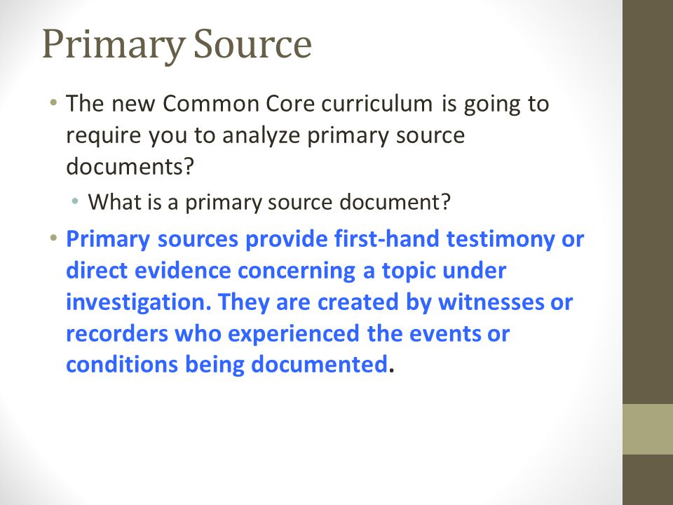 Primary Source The new Common Core curriculum is going to require you to analyze primary source documents? What is a primary source document? Primary