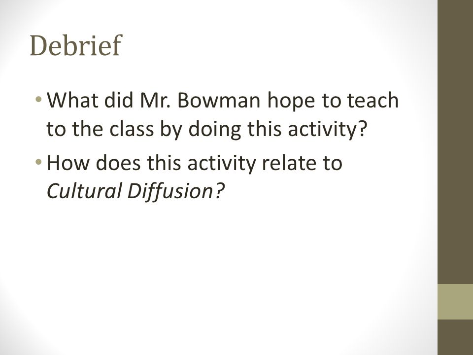Debrief What did Mr. Bowman hope to teach to the class by doing this activity? How does this activity relate to Cultural Diffusion?