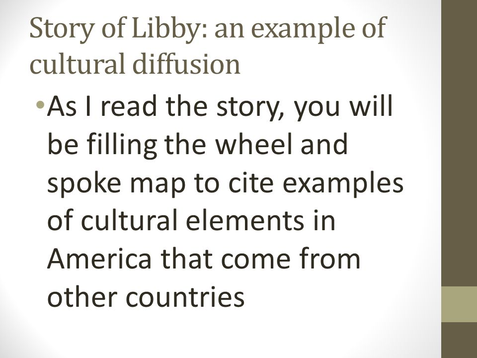 Story of Libby: an example of cultural diffusion As I read the story, you will be filling the wheel and spoke map to cite examples of cultural element