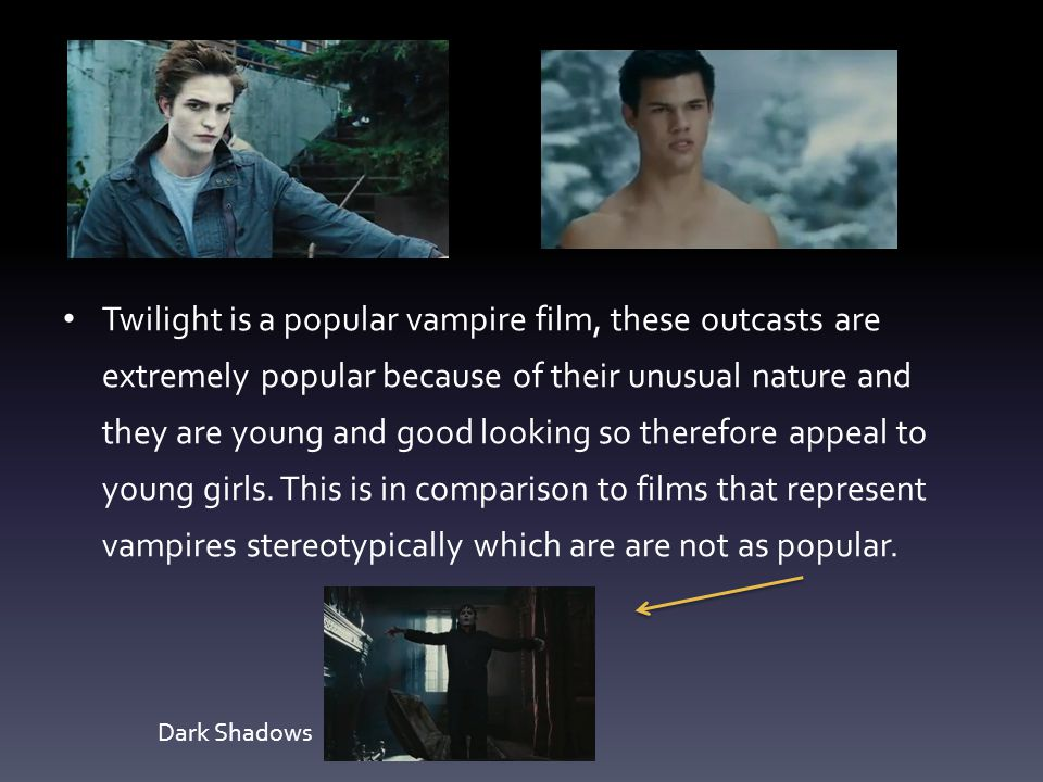 Twilight is a popular vampire film, these outcasts are extremely popular because of their unusual nature and they are young and good looking so theref