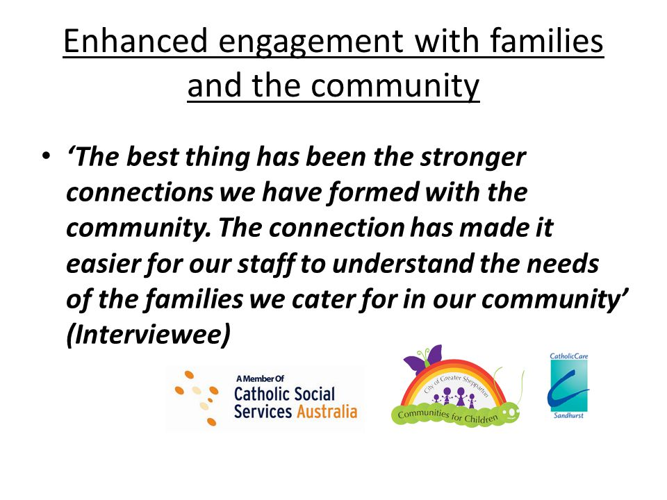 Enhanced engagement with families and the community 'The best thing has been the stronger connections we have formed with the community. The connectio