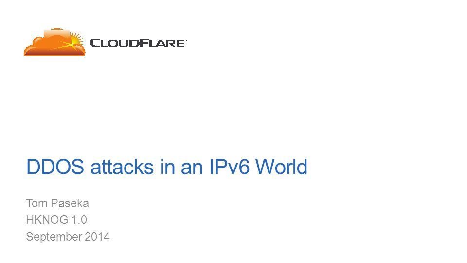 DDOS attacks in an IPv6 World Tom Paseka HKNOG 1.0 September 2014