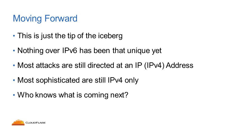 This is just the tip of the iceberg Nothing over IPv6 has been that unique yet Most attacks are still directed at an IP (IPv4) Address Most sophisticated are still IPv4 only Who knows what is coming next