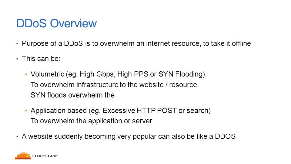 Purpose of a DDoS is to overwhelm an internet resource, to take it offline This can be: Volumetric (eg.