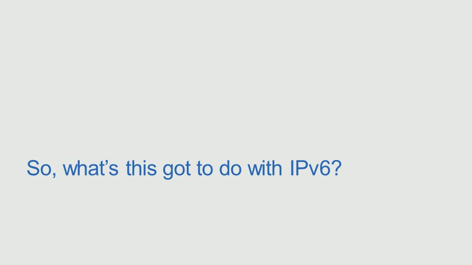 So, what's this got to do with IPv6