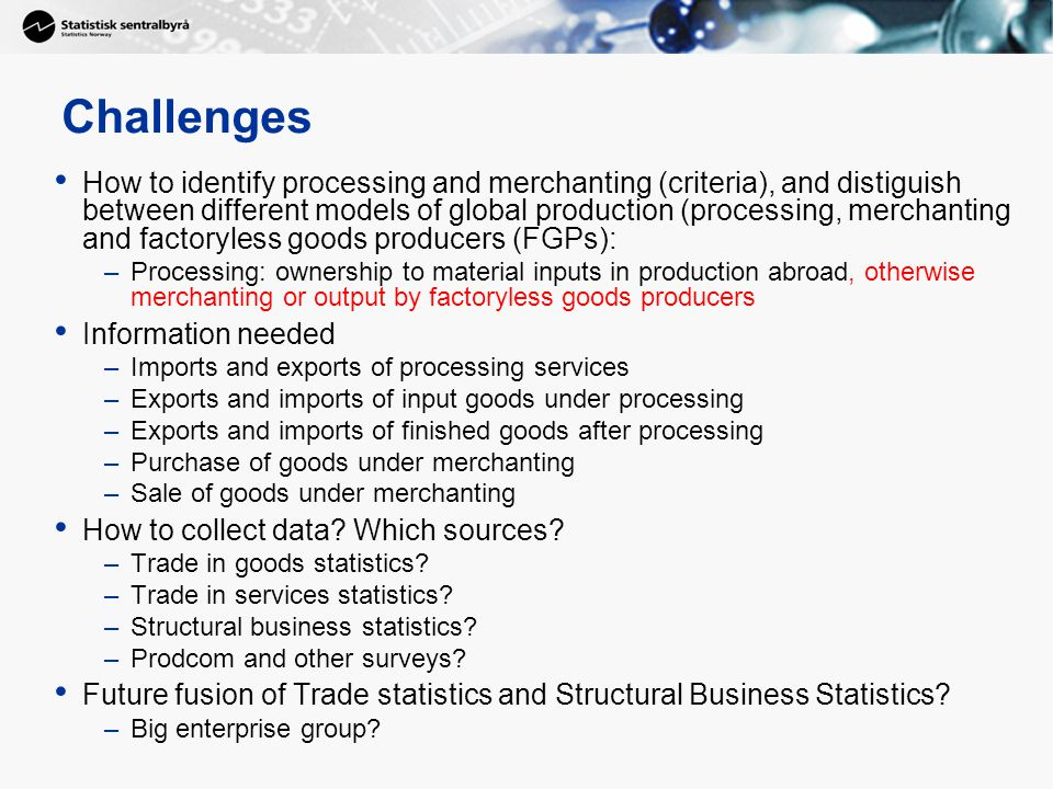 8 Challenges How to identify processing and merchanting (criteria), and distiguish between different models of global production (processing, merchanting and factoryless goods producers (FGPs): –Processing: ownership to material inputs in production abroad, otherwise merchanting or output by factoryless goods producers Information needed –Imports and exports of processing services –Exports and imports of input goods under processing –Exports and imports of finished goods after processing –Purchase of goods under merchanting –Sale of goods under merchanting How to collect data.