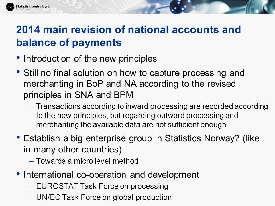 9 Introduction of the new principles Still no final solution on how to capture processing and merchanting in BoP and NA according to the revised principles in SNA and BPM –Transactions according to inward processing are recorded according to the new principles, but regarding outward processing and merchanting the available data are not sufficient enough Establish a big enterprise group in Statistics Norway.
