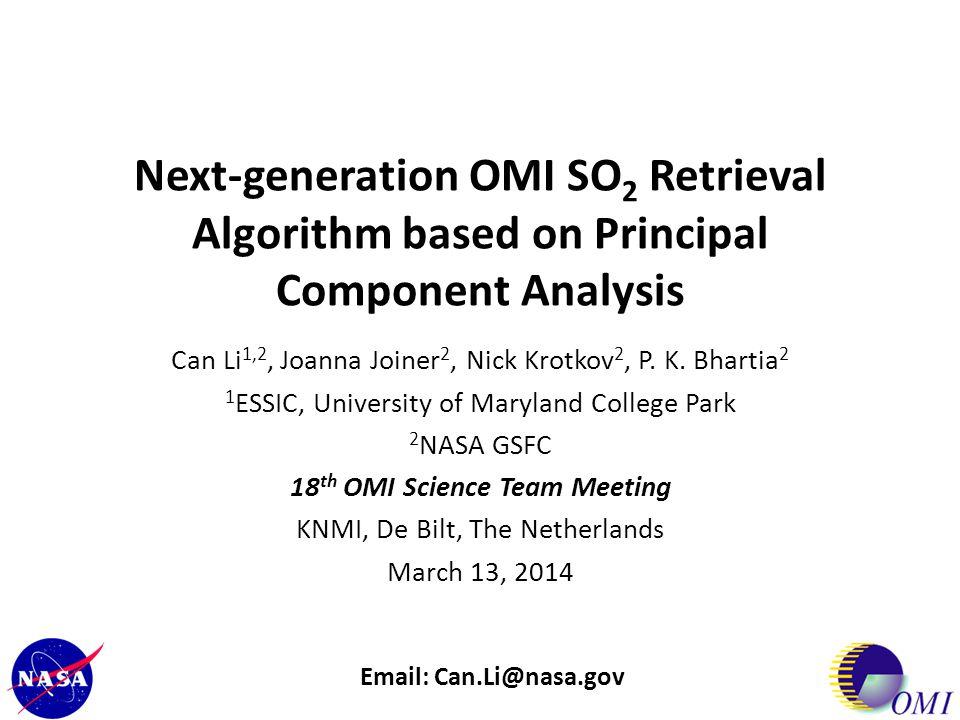 Next-generation OMI SO 2 Retrieval Algorithm based on Principal Component Analysis Can Li 1,2, Joanna Joiner 2, Nick Krotkov 2, P. K. Bhartia 2 1 ESSI