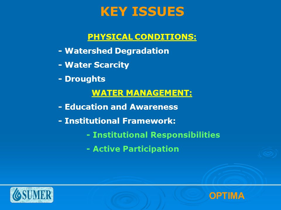 OPTIMA KEY ISSUES PHYSICAL CONDITIONS: - Watershed Degradation - Water Scarcity - Droughts WATER MANAGEMENT: - Education and Awareness - Institutional Framework: - Institutional Responsibilities - Active Participation