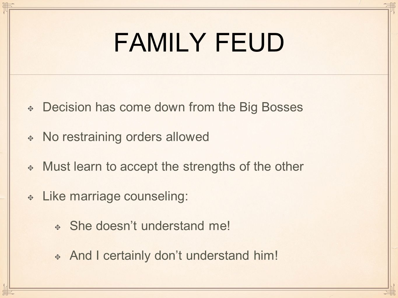 FAMILY FEUD Decision has come down from the Big Bosses No restraining orders allowed Must learn to accept the strengths of the other Like marriage counseling: She doesn't understand me.