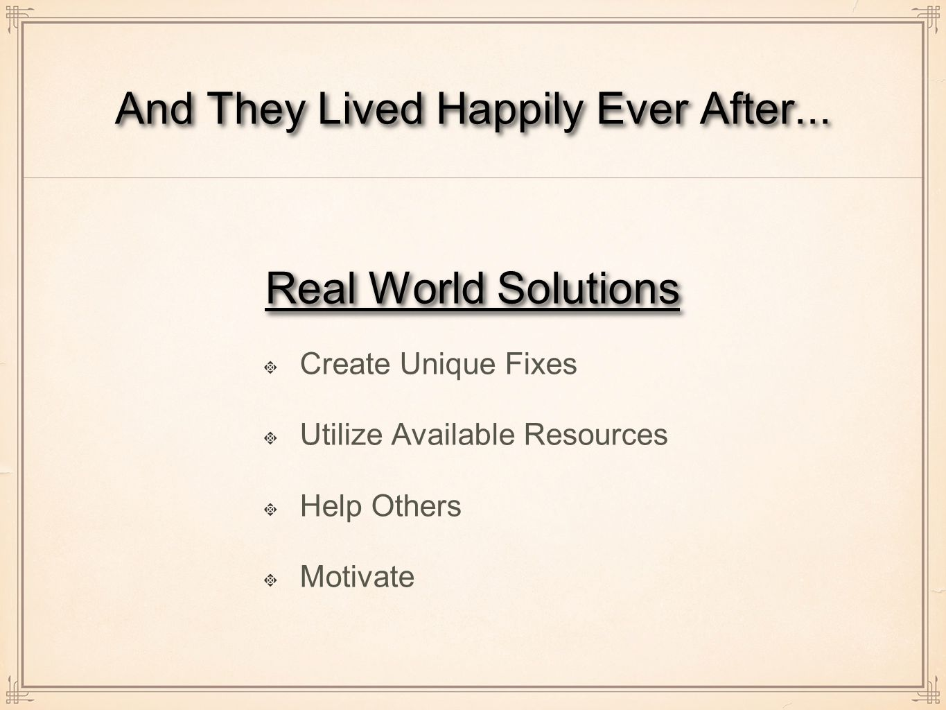 Real World Solutions Create Unique Fixes Utilize Available Resources Help Others Motivate And They Lived Happily Ever After...