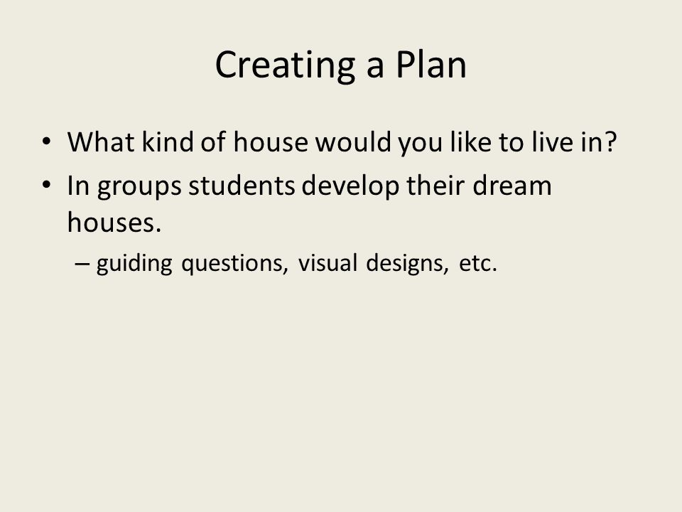 Creating a Plan What kind of house would you like to live in.