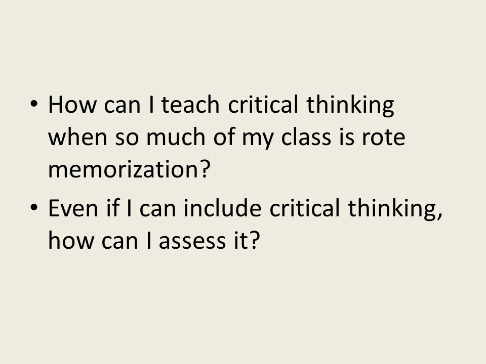 How can I teach critical thinking when so much of my class is rote memorization.