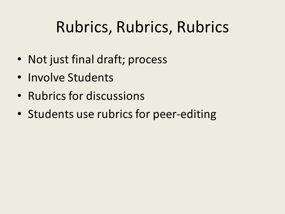 Rubrics, Rubrics, Rubrics Not just final draft; process Involve Students Rubrics for discussions Students use rubrics for peer-editing